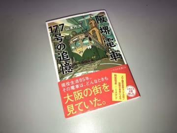 """大阪85年の変遷を見守ってきた""""177号""""の語る沿線風景『阪堺電車177号の追憶』――鉄道ミス..."""