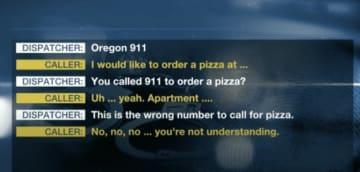 WTGV / Via 13abc.com 通信指令係:はい、オレゴン〈911〉。相手:ピザを頼みたいのですが、場所は……。通信指令係:ピザを頼むのに〈911〉にかけたのですか?相手:ああ、はい、場所は……。通信指令係:ピザを頼むのなら、番号が違いますよ。相手:いや、いや、いや、分かっていませんよ。