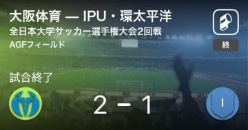 【全日本大学サッカー選手権大会2回戦】大阪体育が攻防の末、IPU・環太平洋から逃げ切る