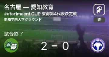 【#atarimaeni CUP 東海第4代表決定戦第4代表決定戦】名古屋が愛知教育を突き放しての勝利