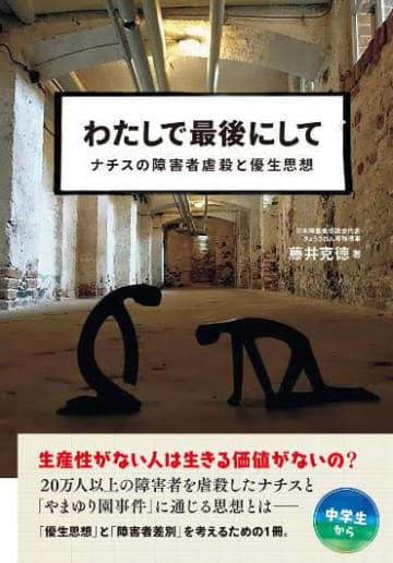 藤井克徳 「わたしで最後にして-ナチスの障害者虐殺と優生思想」旧優生保護法も障害者雇用の水増し問題も、決して過去の話ではない