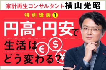 生活費に影響大! 円高・円安で何が起きるか知っていますか? | 家計再生コンサルタント・横山光昭 特別講義①