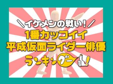 ランキングー!「イケメンの戦い!1番カッコイイ平成仮面ライダー俳優は?」