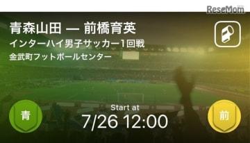 インターハイ男子サッカー1回線 青森山田-前橋育英をリアルタイム速報