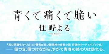 住野よる『青くて痛くて脆い』がオーディオブック化! 人気声優の西山宏太朗・花守ゆみり共演!